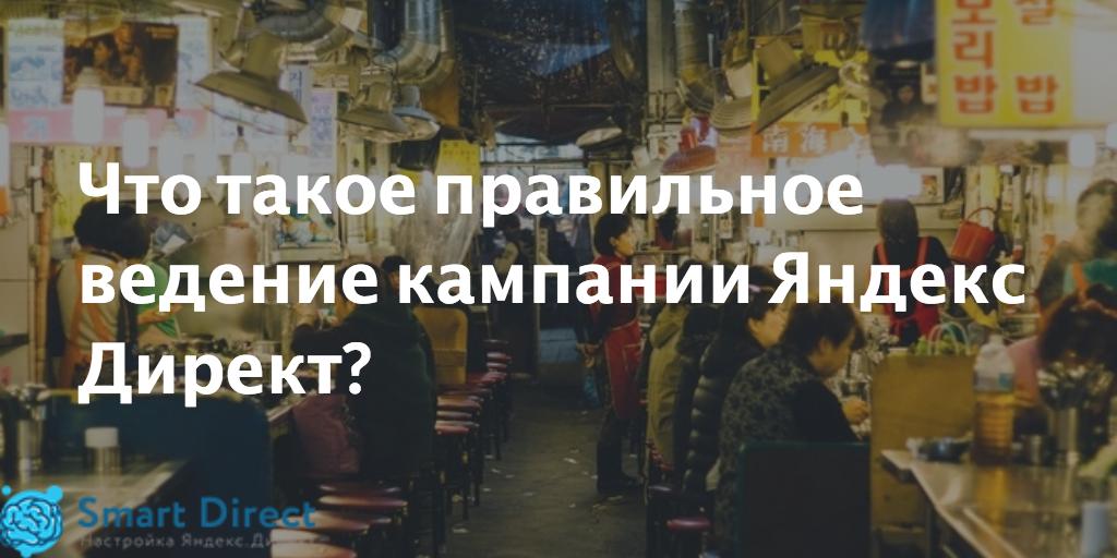 Что такое правильное ведение кампании Яндекс Директ?